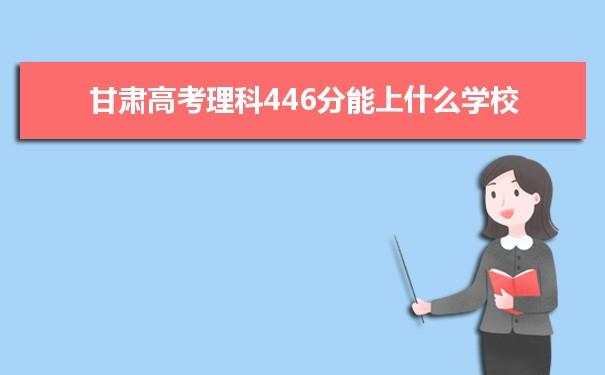 2021甘肃高考理科446分能上什么学校