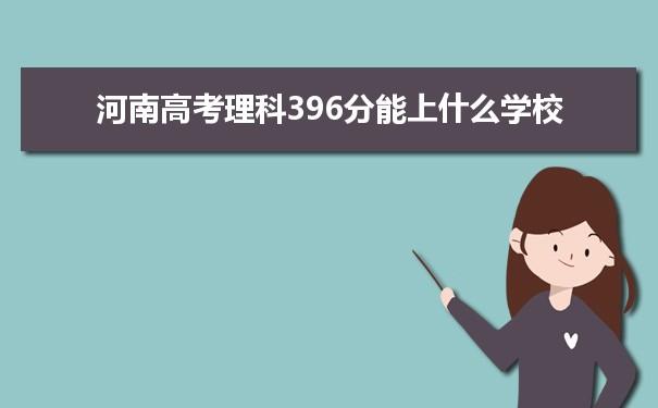 2021河南高考理科396分能上什么学校