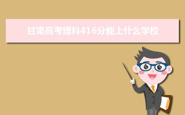2021甘肃高考理科416分能上什么学校