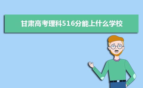 2021甘肃高考理科516分能上什么学校