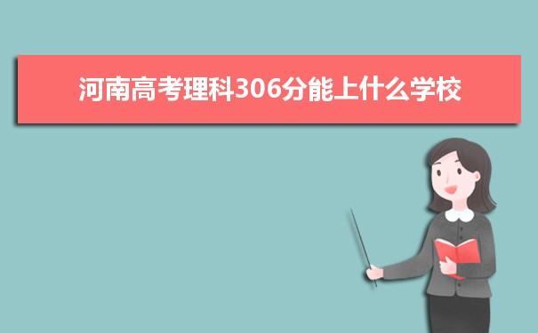 2021河南高考理科306分能上什么学校