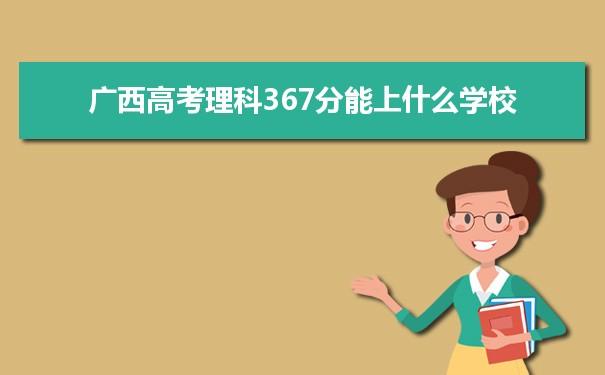 2021广西高考理科367能上什么大学