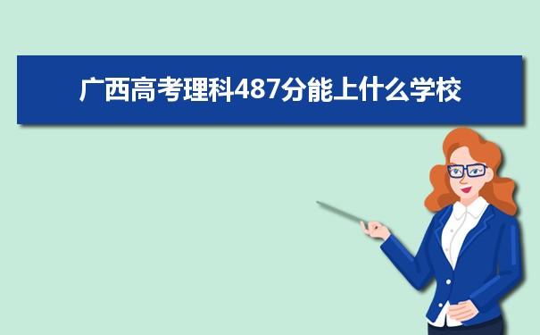 2021广西高考理科487能上什么大学