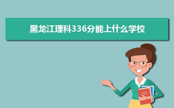 2021黑龙江高考理科336分能上什么学校