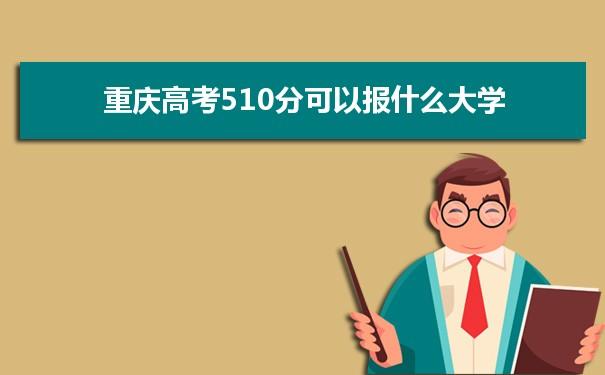 2021重庆高考510分可以报什么大学 510分院校名单
