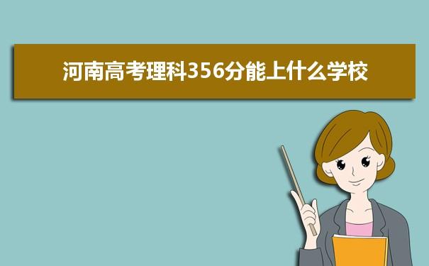 2021河南高考理科356分能上什么学校
