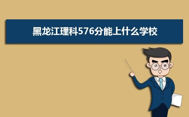 2021黑龙江高考理科576分能上什么学校