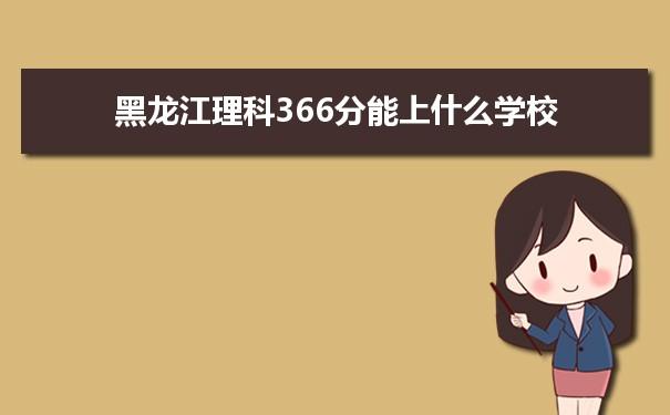 2021黑龙江高考理科366分能上什么学校
