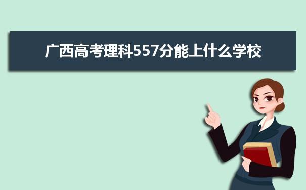 2021广西高考理科557能上什么大学