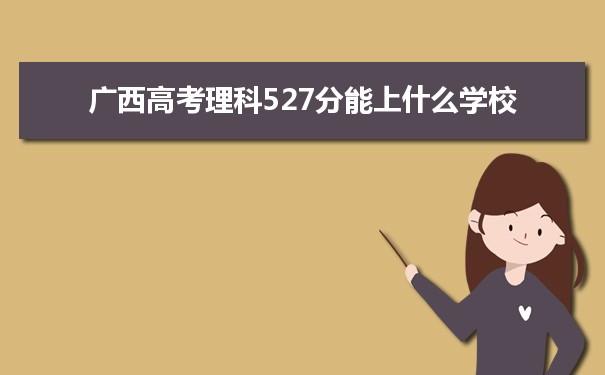 2021广西高考理科527能上什么大学