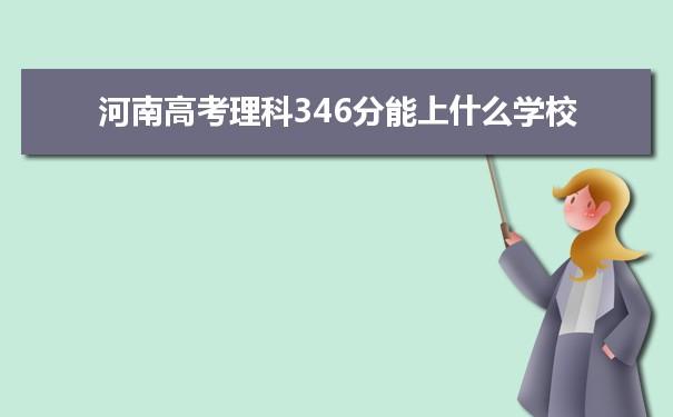 2021河南高考理科346分能上什么学校