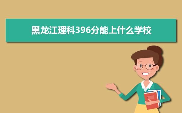 2021黑龙江高考理科396分能上什么学校
