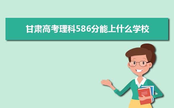 2021甘肃高考理科586分能上什么学校
