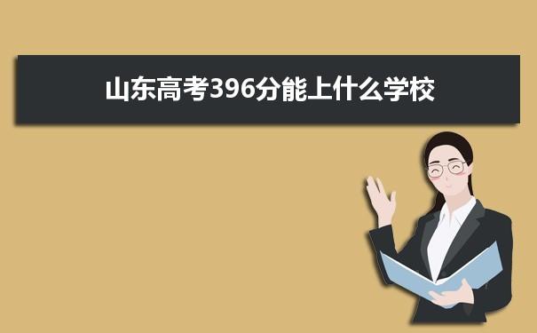 2021山东高考396分能上什么学校
