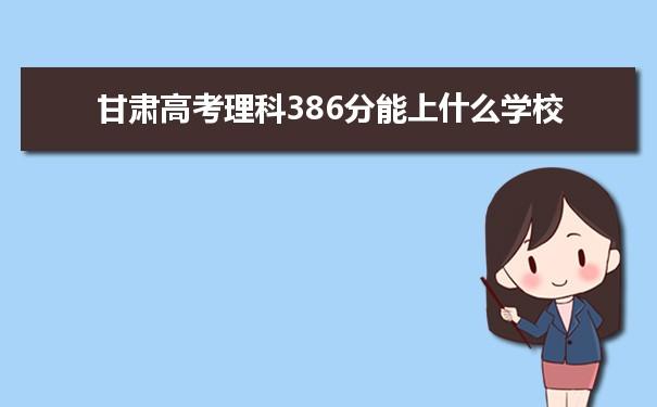 2021甘肃高考理科386分能上什么学校