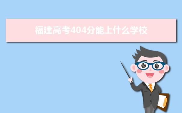 2021福建高考404能上什么大学