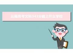 2021云南高考文科343分左右可以上什么大学?附能报考的20所大学