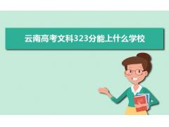 2021云南高考文科323分左右可以上什么大学?附能报考的20所大学